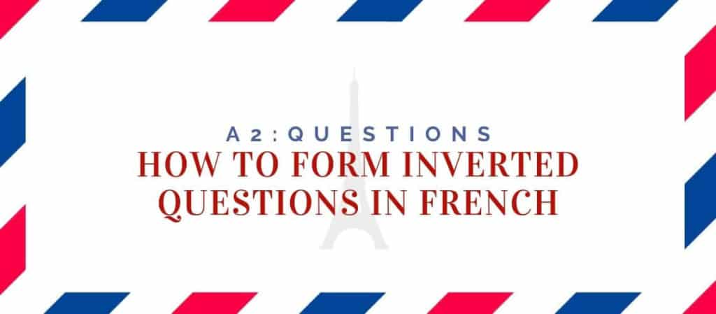 How to Form Inverted Questions in French