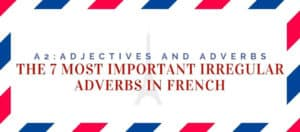 The 7 Most Important Irregular Adverbs in French